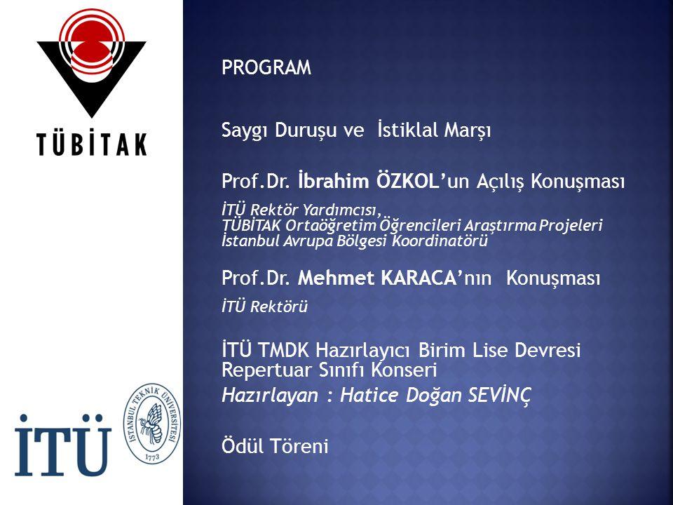 PROGRAM Saygı Duruşu ve İstiklal Marşı Prof.Dr. İbrahim ÖZKOL'un Açılış Konuşması İTÜ Rektör Yardımcısı, TÜBİTAK Ortaöğretim Öğrencileri Araştırma Pro