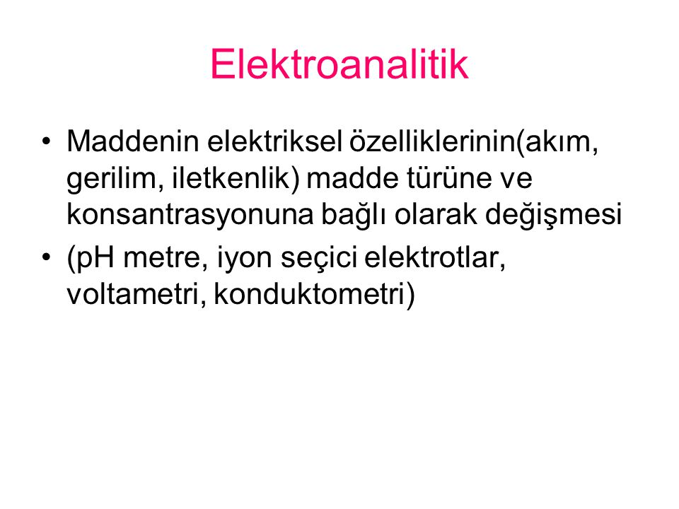 Elektroanalitik Maddenin elektriksel özelliklerinin(akım, gerilim, iletkenlik) madde türüne ve konsantrasyonuna bağlı olarak değişmesi (pH metre, iyon seçici elektrotlar, voltametri, konduktometri)