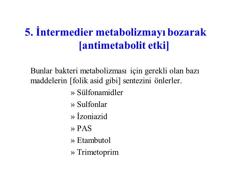 5. İntermedier metabolizmayı bozarak [antimetabolit etki] Bunlar bakteri metabolizması için gerekli olan bazı maddelerin [folik asid gibi] sentezini ö