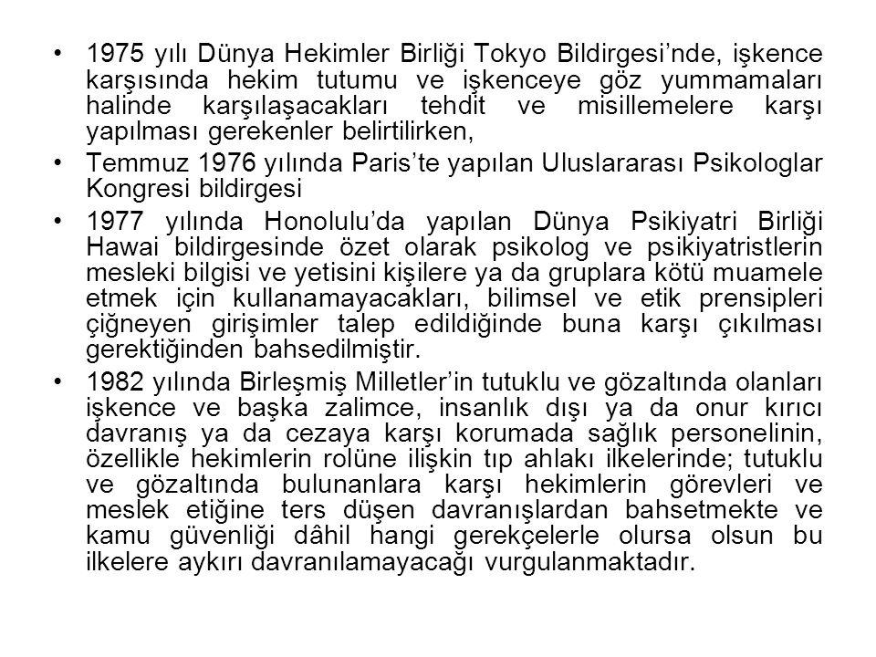 Ülkemizde işkencenin önlenmesine yönelik olarak yapılmış çalışmalarda, 1992 yılında Uluslararası İşkence Kurbanları Rehabilitasyonu Konseyi ile Türkiye İnsan Hakları Vakfı ve Türk Tabipler Birliği'nin düzenlediği 'İşkence ve Tıp Mesleği' adlı sempozyumda uluslararası birçok anlaşmaya karşın işkencenin birçok ülkede hala yaygın olarak devam ettiği, tıp doktorları ve diğer sağlık mensuplarının Tokyo Bildirgesi ve Birleşmiş Milletler'in tıp ahlakı ilkeleriyle çelişkili davranışlarda bulunduğunun tesbit edildiği belirtilmekte ve hekimleri bu sözleşmelere uymaya çağırarak, etik kurallara karşıt davranmak zorunda bırakılmaları riskine karşı Birleşmiş Milletler'i ve onun sorumlu ülkelerini hekimlerin yasalarla korunmalarına ve sözleşmelerle bunu sağlamaya yönelik çalışmalar yapmaya çağırmaktadır.