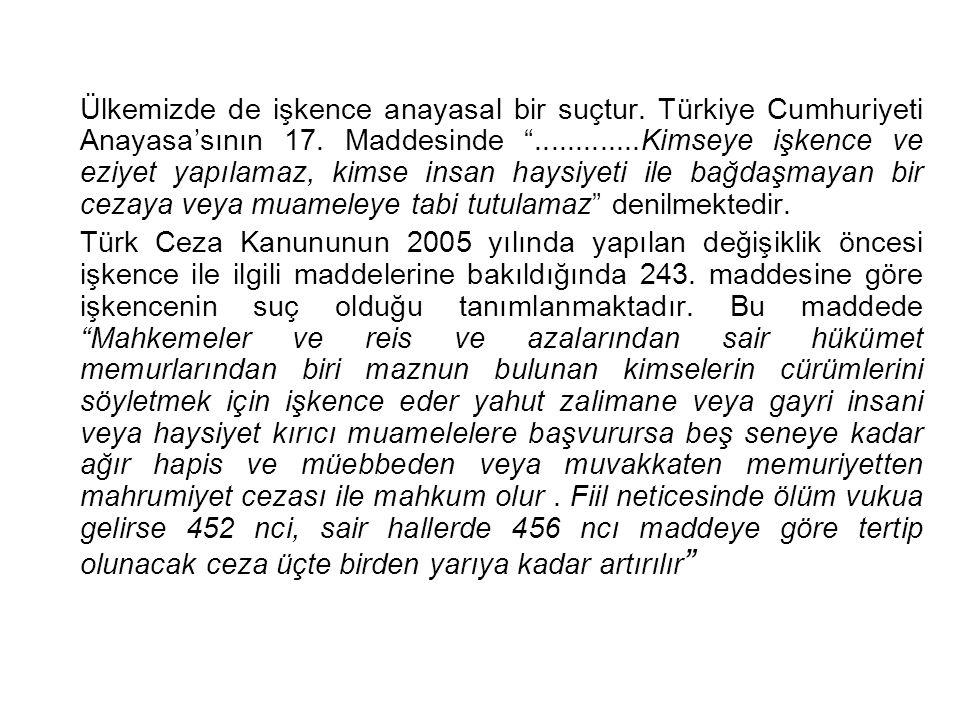 """Ülkemizde de işkence anayasal bir suçtur. Türkiye Cumhuriyeti Anayasa'sının 17. Maddesinde """".............Kimseye işkence ve eziyet yapılamaz, kimse in"""