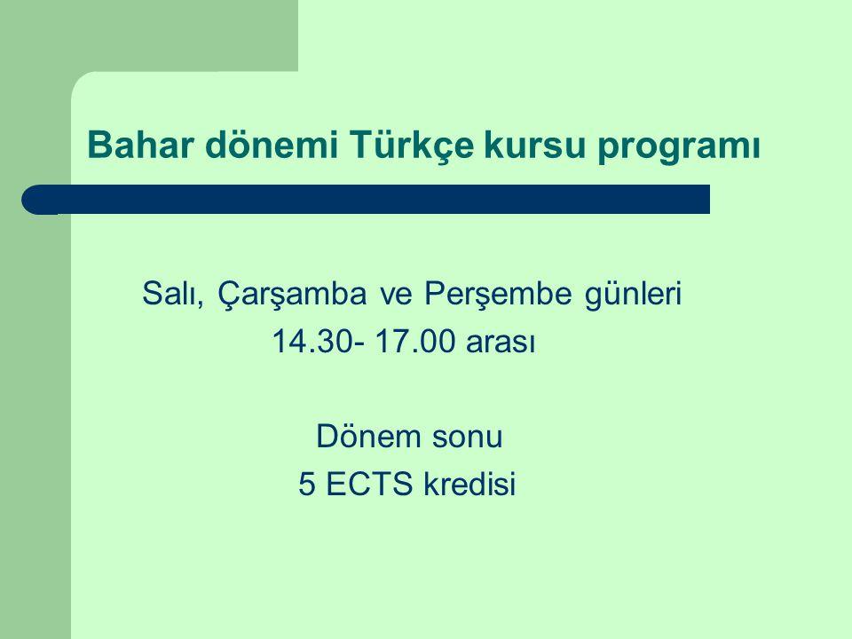 Bahar dönemi Türkçe kursu programı Salı, Çarşamba ve Perşembe günleri 14.30- 17.00 arası Dönem sonu 5 ECTS kredisi