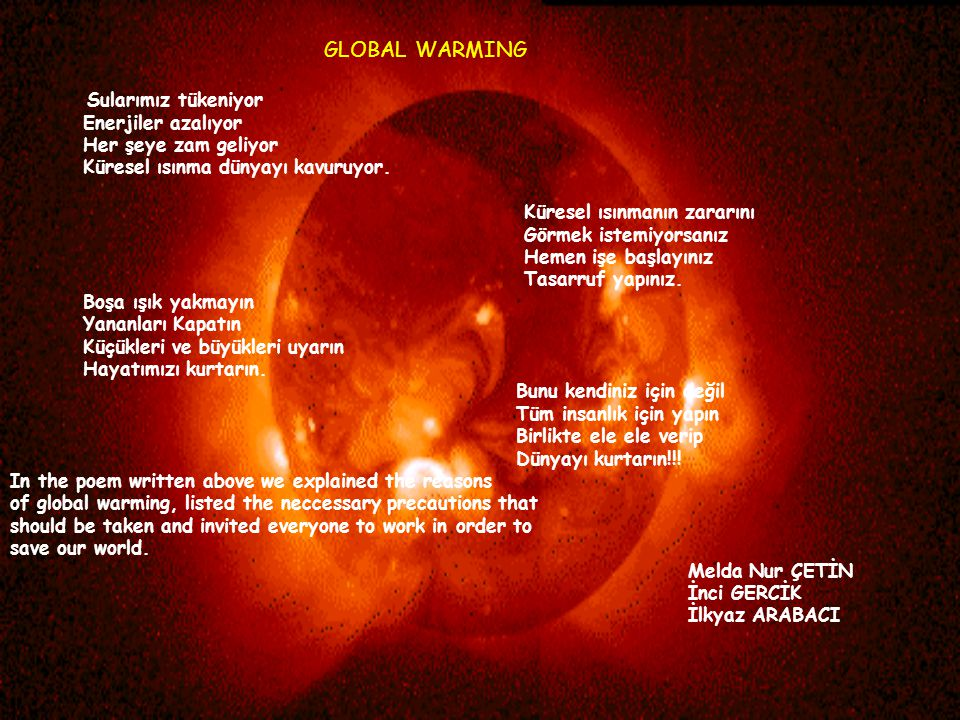 GLOBAL WARMING Sularımız tükeniyor Enerjiler azalıyor Her şeye zam geliyor Küresel ısınma dünyayı kavuruyor. Küresel ısınmanın zararını Görmek istemiy