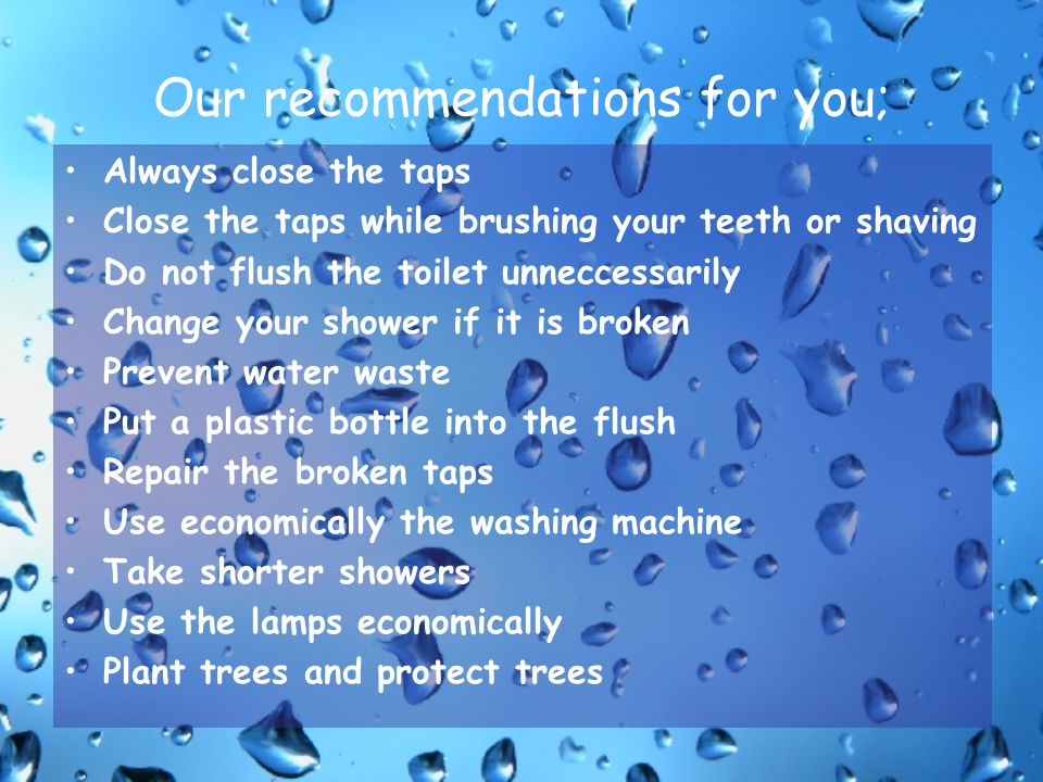 Our recommendations for you; Always close the taps Close the taps while brushing your teeth or shaving Do not flush the toilet unneccessarily Change y
