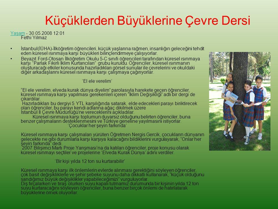 Küçüklerden Büyüklerine Çevre Dersi YaşamYaşam - 30.05.2008 12:01 Fethi Yılmaz İstanbul(İÜHA)-İlköğretim öğrencileri, küçük yaşlarına rağmen, insanlığın geleceğini tehdit eden küresel ısınmaya karşı büyükleri bilinçlendirmeye çalışıyorlar.