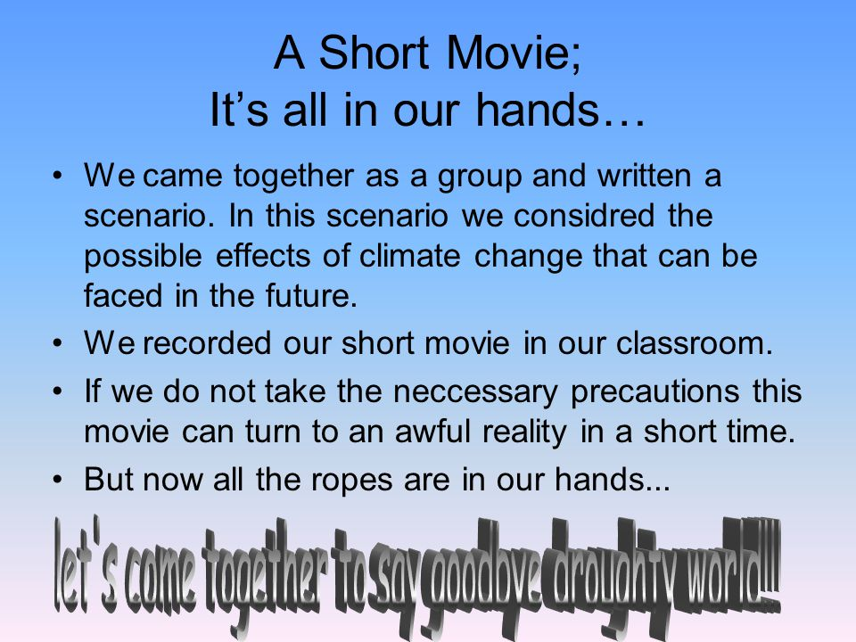 A Short Movie; It's all in our hands… We came together as a group and written a scenario. In this scenario we considred the possible effects of climat