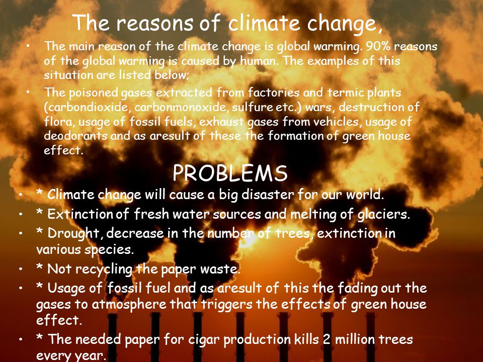 The reasons of climate change, The main reason of the climate change is global warming. 90% reasons of the global warming is caused by human. The exam