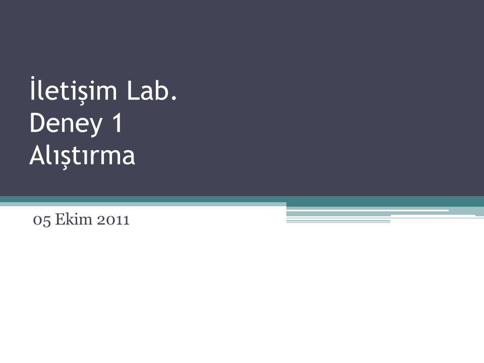 İletişim Lab. Deney 1 Alıştırma 05 Ekim 2011