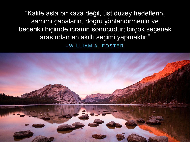 """–WILLIAM A. FOSTER """"Kalite asla bir kaza değil, üst düzey hedeflerin, samimi çabaların, doğru yönlendirmenin ve becerikli biçimde icranın sonucudur; b"""