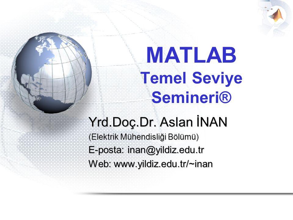 MATLAB Temel Seviye Semineri® Yrd.Doç.Dr. Aslan İNAN (Elektrik Mühendisliği Bölümü) E-posta: inan@yildiz.edu.tr Web: www.yildiz.edu.tr/~inan