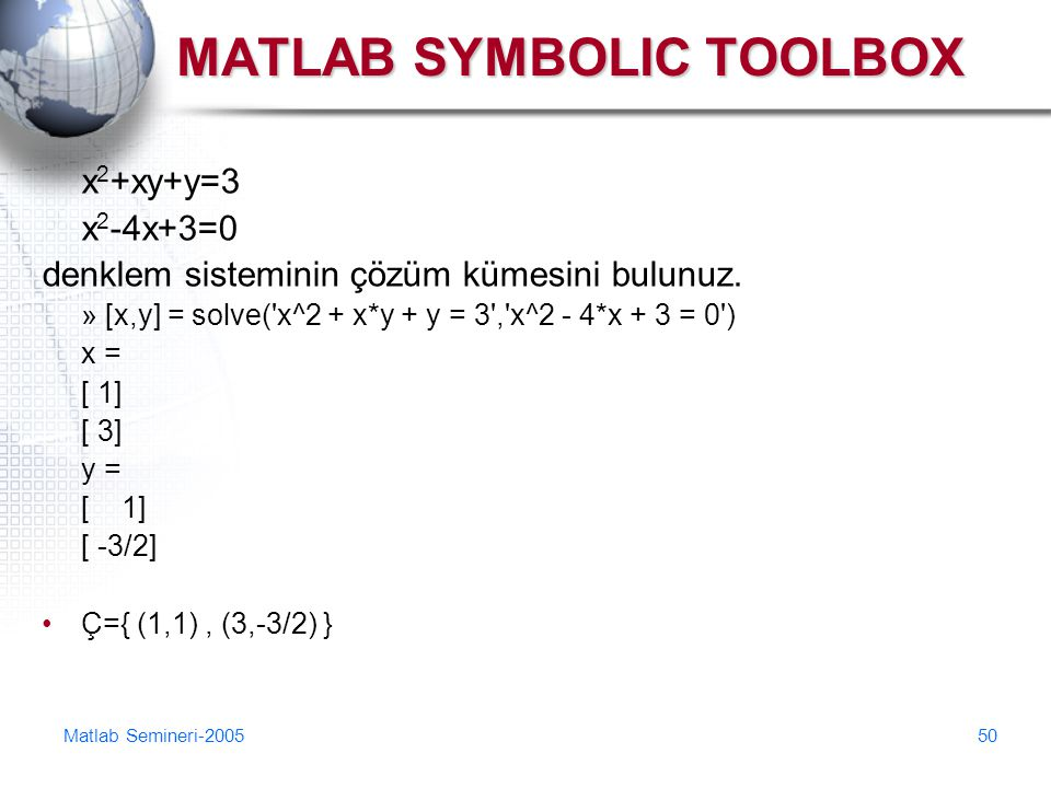 Matlab Semineri-200550 MATLAB SYMBOLIC TOOLBOX x 2 +xy+y=3 x 2 -4x+3=0 denklem sisteminin çözüm kümesini bulunuz. » [x,y] = solve('x^2 + x*y + y = 3',