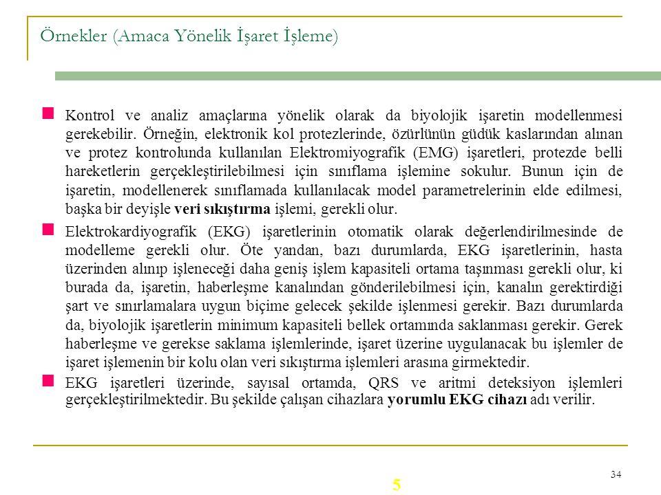 33 Örnekler (Amaca Yönelik İşaret İşleme) Elektroensefalografik (EEG) işaretin daha iyi ve hızlı yorumlanabilmesi için işaretin frekans spektrumu elde
