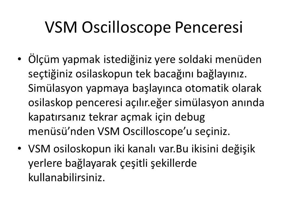 VSM Oscilloscope Penceresi Ölçüm yapmak istediğiniz yere soldaki menüden seçtiğiniz osilaskopun tek bacağını bağlayınız. Simülasyon yapmaya başlayınca