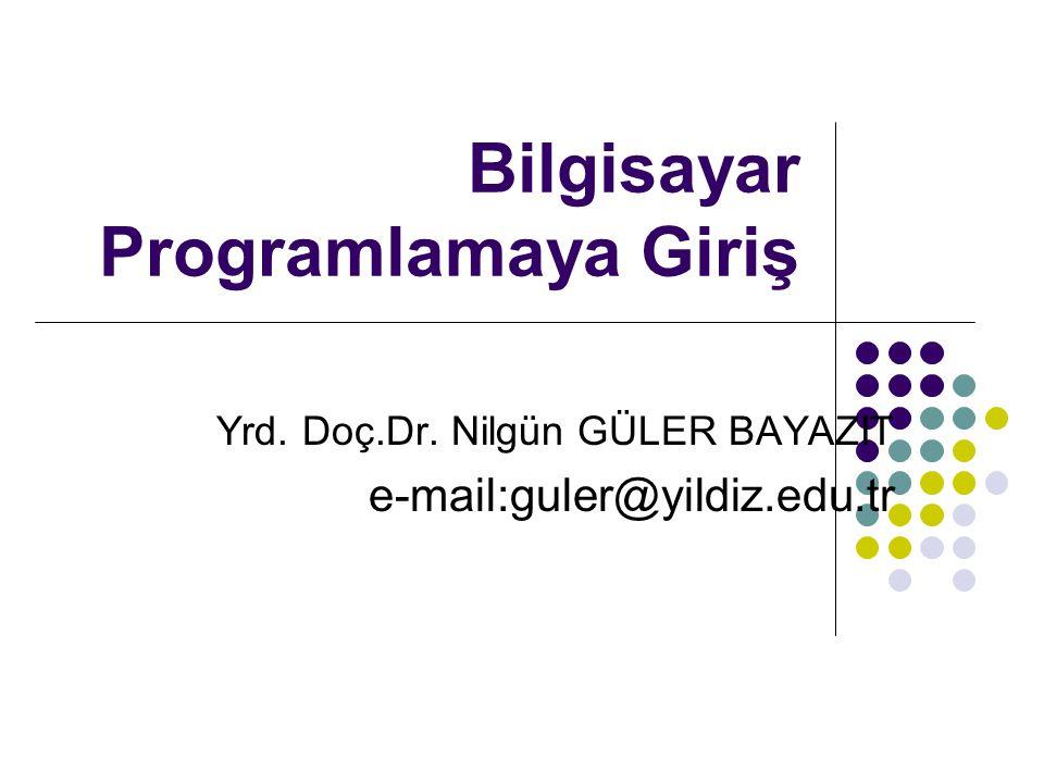 Bilgisayar Programlamaya Giriş Yrd. Doç.Dr. Nilgün GÜLER BAYAZIT e-mail:guler@yildiz.edu.tr