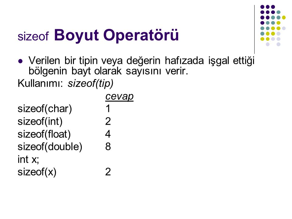 sizeof Boyut Operatörü Verilen bir tipin veya değerin hafızada işgal ettiği bölgenin bayt olarak sayısını verir. Kullanımı: sizeof(tip) cevap sizeof(c