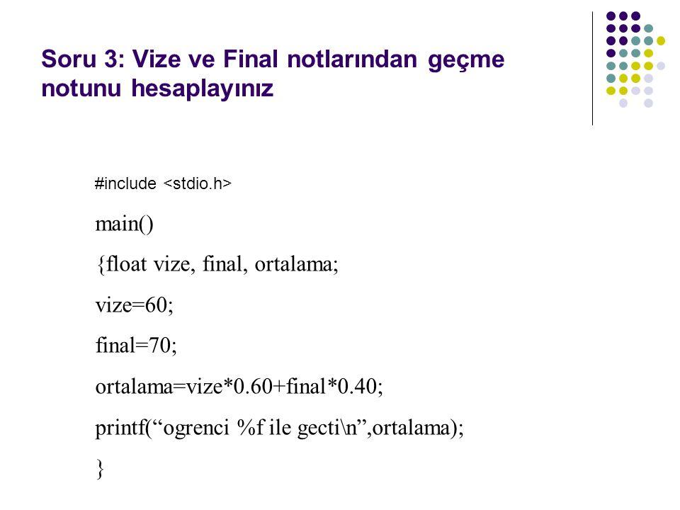 Soru 3: Vize ve Final notlarından geçme notunu hesaplayınız #include main() {float vize, final, ortalama; vize=60; final=70; ortalama=vize*0.60+final*