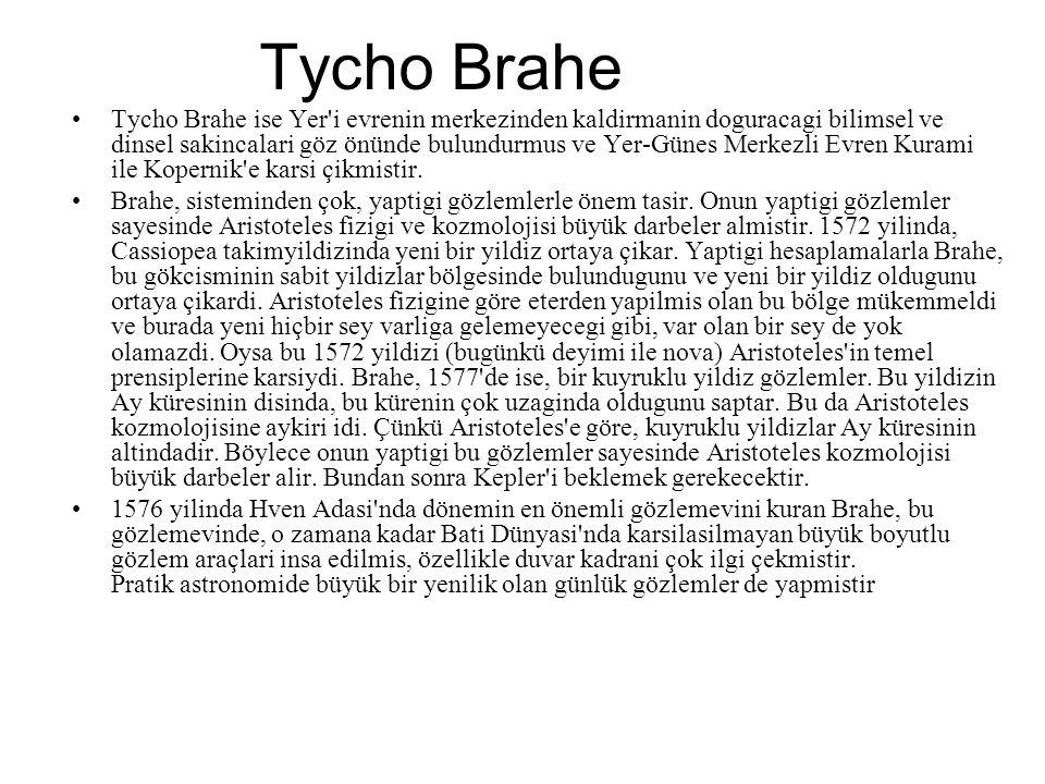 Tycho Brahe Tycho Brahe ise Yer i evrenin merkezinden kaldirmanin doguracagi bilimsel ve dinsel sakincalari göz önünde bulundurmus ve Yer-Günes Merkezli Evren Kurami ile Kopernik e karsi çikmistir.