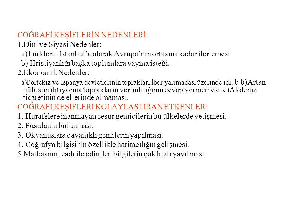 COĞRAFİ KEŞİFLERİN NEDENLERİ: 1.Dini ve Siyasi Nedenler: a)Türklerin İstanbul'u alarak Avrupa'nın ortasına kadar ilerlemesi b) Hristiyanlığı başka toplumlara yayma isteği.