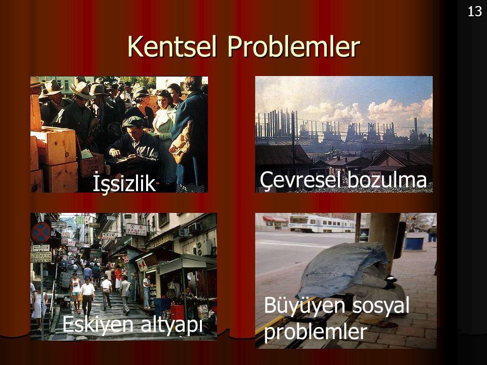 Kentsel Problemler 13 Çevresel bozulma İşsizlik Eskiyen altyapı Büyüyen sosyal problemler