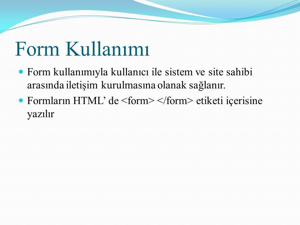 Form Kullanımı Form kullanımıyla kullanıcı ile sistem ve site sahibi arasında iletişim kurulmasına olanak sağlanır. Formların HTML' de etiketi içerisi