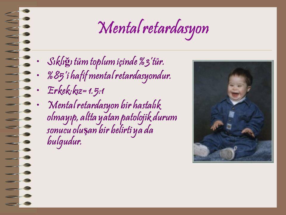 Mental retardasyon Sıklı ğ ı tüm toplum içinde %3'tür. %85'i hafif mental retardasyondur. Erkek:kız= 1.5:1 Mental retardasyon bir hastalık olmayıp, al