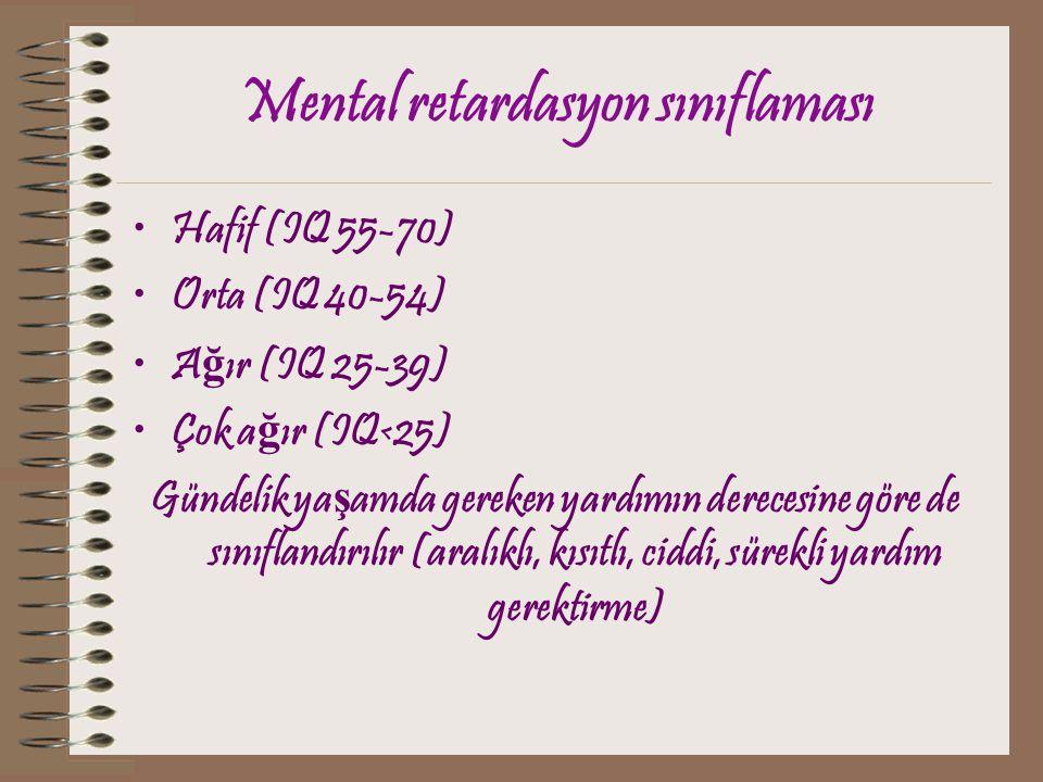 Mental retardasyon sınıflaması Hafif (IQ 55-70) Orta (IQ 40-54) A ğ ır (IQ 25-39) Çok a ğ ır (IQ<25) Gündelik ya ş amda gereken yardımın derecesine gö
