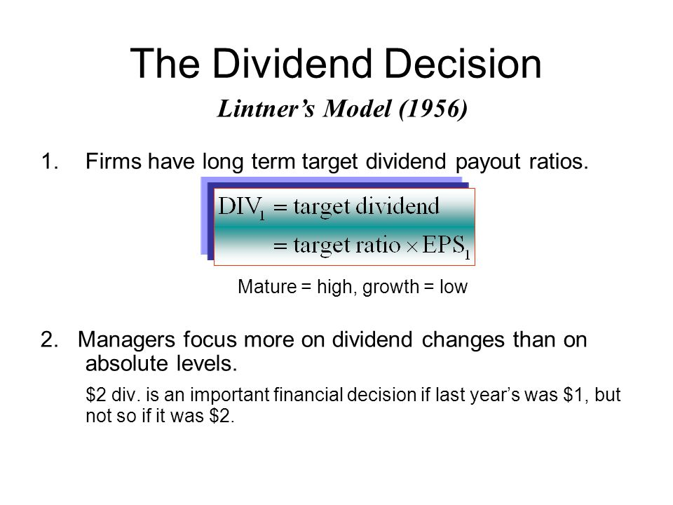 The Dividend Decision 1.Firms have long term target dividend payout ratios. Mature = high, growth = low 2. Managers focus more on dividend changes tha