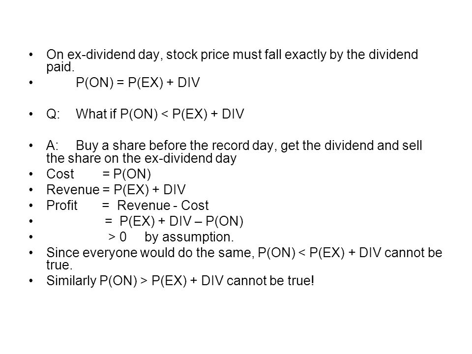 On ex-dividend day, stock price must fall exactly by the dividend paid. P(ON) = P(EX) + DIV Q:What if P(ON) < P(EX) + DIV A:Buy a share before the rec