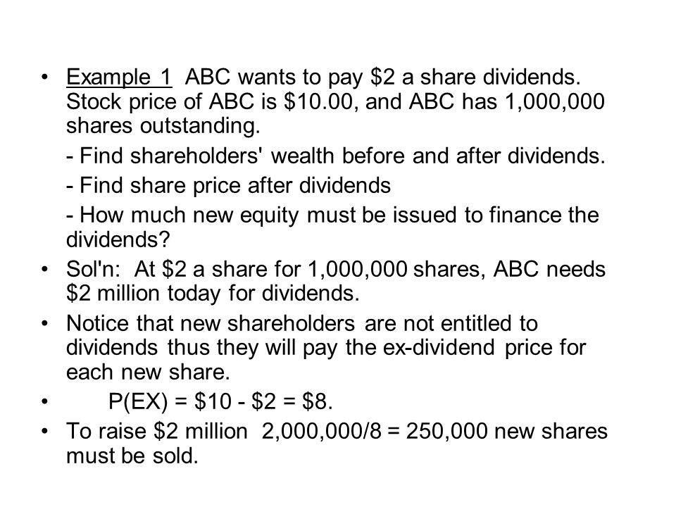 Example 1 ABC wants to pay $2 a share dividends. Stock price of ABC is $10.00, and ABC has 1,000,000 shares outstanding. - Find shareholders' wealth b