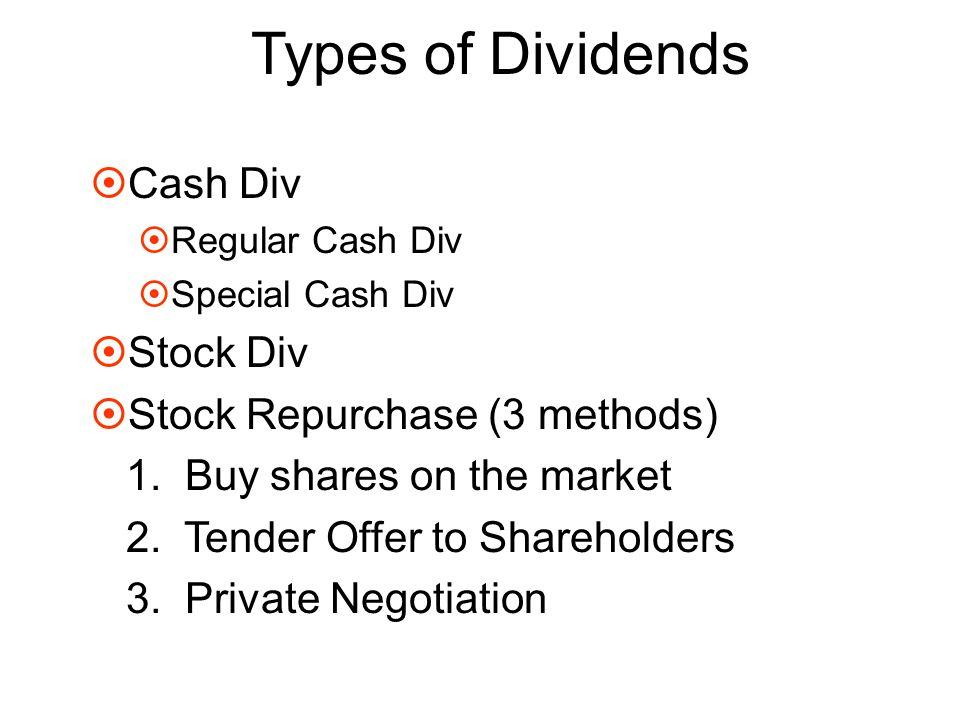 Types of Dividends  Cash Div  Regular Cash Div  Special Cash Div  Stock Div  Stock Repurchase (3 methods) 1. Buy shares on the market 2. Tender O