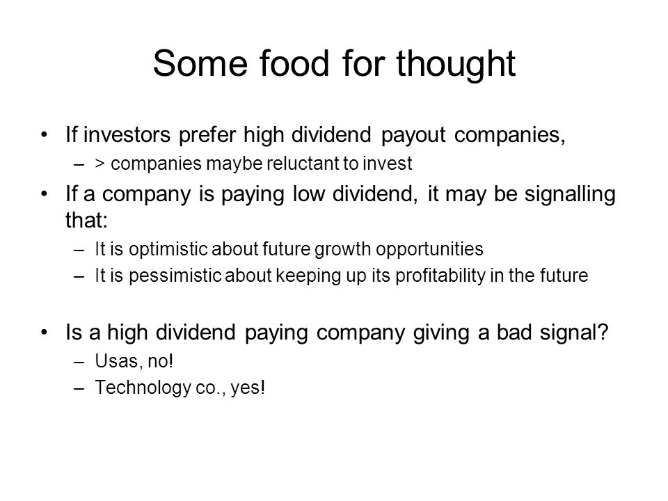 Some food for thought If investors prefer high dividend payout companies, –> companies maybe reluctant to invest If a company is paying low dividend,