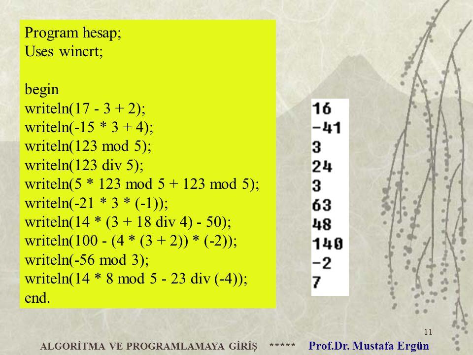 11 ALGORİTMA VE PROGRAMLAMAYA GİRİŞ ***** Prof.Dr. Mustafa Ergün Program hesap; Uses wincrt; begin writeln(17 - 3 + 2); writeln(-15 * 3 + 4); writeln(