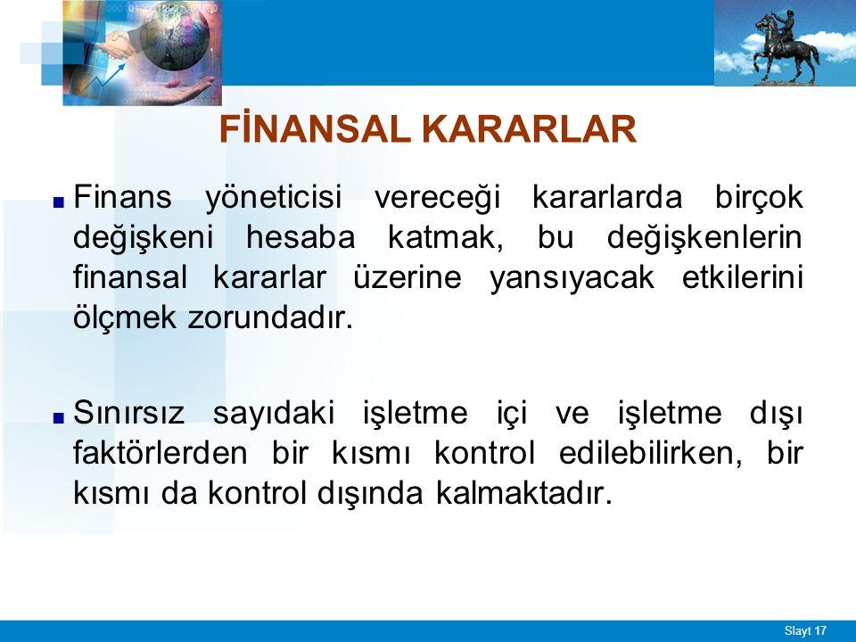 Slayt 17 FİNANSAL KARARLAR ■ Finans yöneticisi vereceği kararlarda birçok değişkeni hesaba katmak, bu değişkenlerin finansal kararlar üzerine yansıyac
