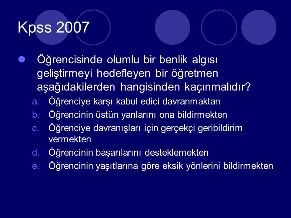 Kpss 2007 Öğrencisinde olumlu bir benlik algısı geliştirmeyi hedefleyen bir öğretmen aşağıdakilerden hangisinden kaçınmalıdır.