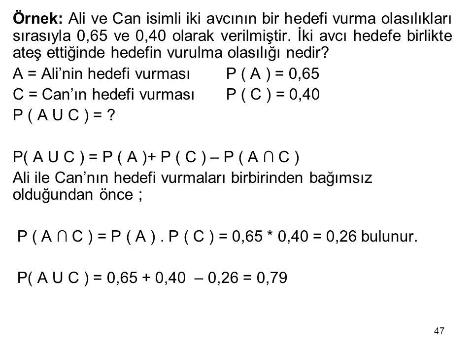 47 Örnek: Ali ve Can isimli iki avcının bir hedefi vurma olasılıkları sırasıyla 0,65 ve 0,40 olarak verilmiştir. İki avcı hedefe birlikte ateş ettiğin