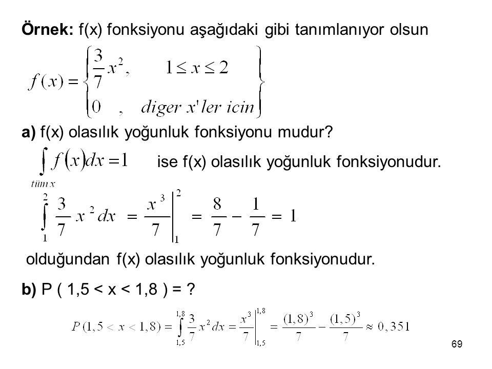 69 Örnek: f(x) fonksiyonu aşağıdaki gibi tanımlanıyor olsun a) f(x) olasılık yoğunluk fonksiyonu mudur? ise f(x) olasılık yoğunluk fonksiyonudur. oldu