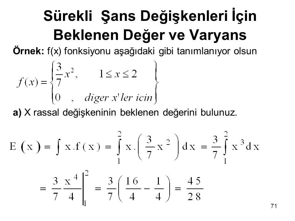 71 Sürekli Şans Değişkenleri İçin Beklenen Değer ve Varyans Örnek: f(x) fonksiyonu aşağıdaki gibi tanımlanıyor olsun a) X rassal değişkeninin beklenen