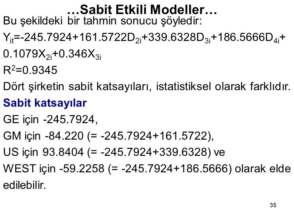 35 Bu şekildeki bir tahmin sonucu şöyledir: Y it =-245.7924+161.5722D 2i +339.6328D 3i +186.5666D 4i + 0.1079X 2i +0.346X 3i R 2 =0.9345 Dört şirketin sabit katsayıları, istatistiksel olarak farklıdır.