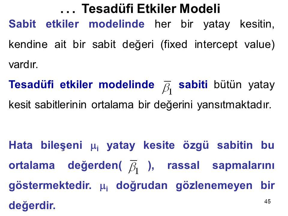 45 Sabit etkiler modelinde her bir yatay kesitin, kendine ait bir sabit değeri (fixed intercept value) vardır. Tesadüfi etkiler modelinde sabiti bütün