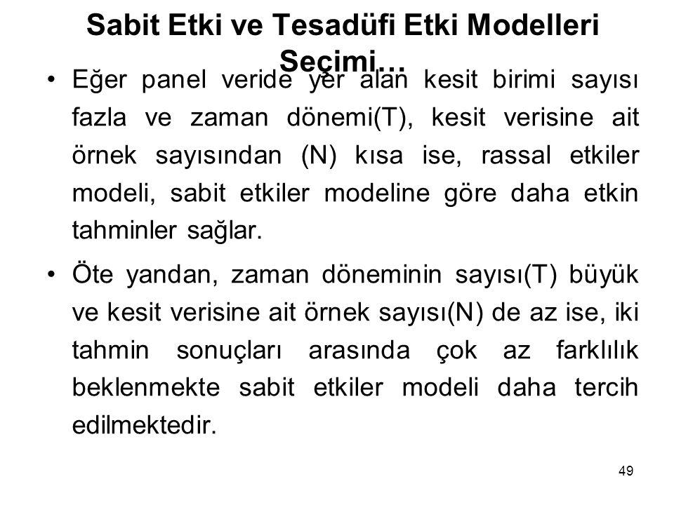 49 Sabit Etki ve Tesadüfi Etki Modelleri Seçimi… Eğer panel veride yer alan kesit birimi sayısı fazla ve zaman dönemi(T), kesit verisine ait örnek sayısından (N) kısa ise, rassal etkiler modeli, sabit etkiler modeline göre daha etkin tahminler sağlar.