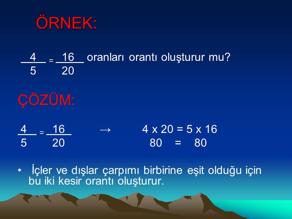 ÖRNEK: 4 = 16 oranları orantı oluşturur mu? 5 20 ÇÖZÜM: 4 = 16 → 4 x 20 = 5 x 16 5 20 80 = 80 İçler ve dışlar çarpımı birbirine eşit olduğu için bu ik