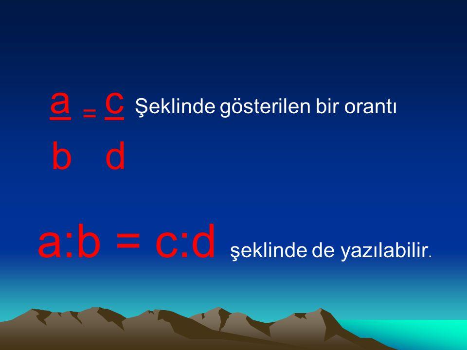 a = c Şeklinde gösterilen bir orantı b d a:b = c:d şeklinde de yazılabilir.