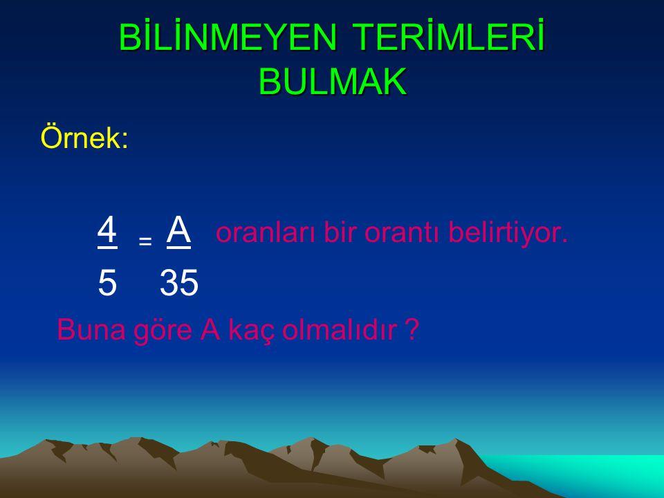 BİLİNMEYEN TERİMLERİ BULMAK Örnek: 4 = A oranları bir orantı belirtiyor. 5 35 Buna göre A kaç olmalıdır ?
