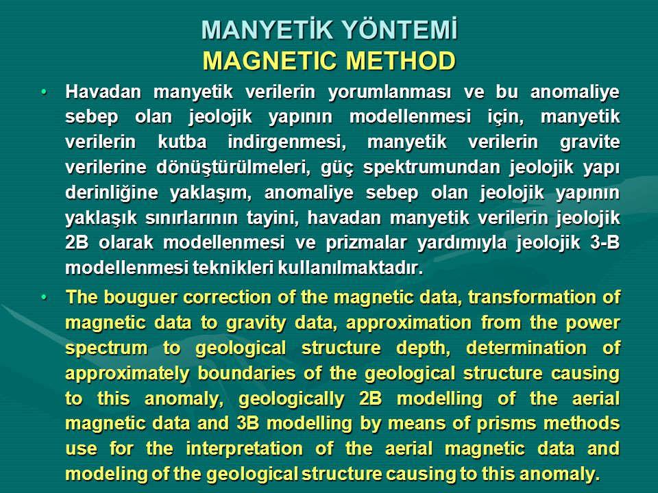 MANYETİK YÖNTEMİ MAGNETIC METHOD Havadan manyetik verilerin yorumlanması ve bu anomaliye sebep olan jeolojik yapının modellenmesi için, manyetik verilerin kutba indirgenmesi, manyetik verilerin gravite verilerine dönüştürülmeleri, güç spektrumundan jeolojik yapı derinliğine yaklaşım, anomaliye sebep olan jeolojik yapının yaklaşık sınırlarının tayini, havadan manyetik verilerin jeolojik 2B olarak modellenmesi ve prizmalar yardımıyla jeolojik 3-B modellenmesi teknikleri kullanılmaktadır.Havadan manyetik verilerin yorumlanması ve bu anomaliye sebep olan jeolojik yapının modellenmesi için, manyetik verilerin kutba indirgenmesi, manyetik verilerin gravite verilerine dönüştürülmeleri, güç spektrumundan jeolojik yapı derinliğine yaklaşım, anomaliye sebep olan jeolojik yapının yaklaşık sınırlarının tayini, havadan manyetik verilerin jeolojik 2B olarak modellenmesi ve prizmalar yardımıyla jeolojik 3-B modellenmesi teknikleri kullanılmaktadır.