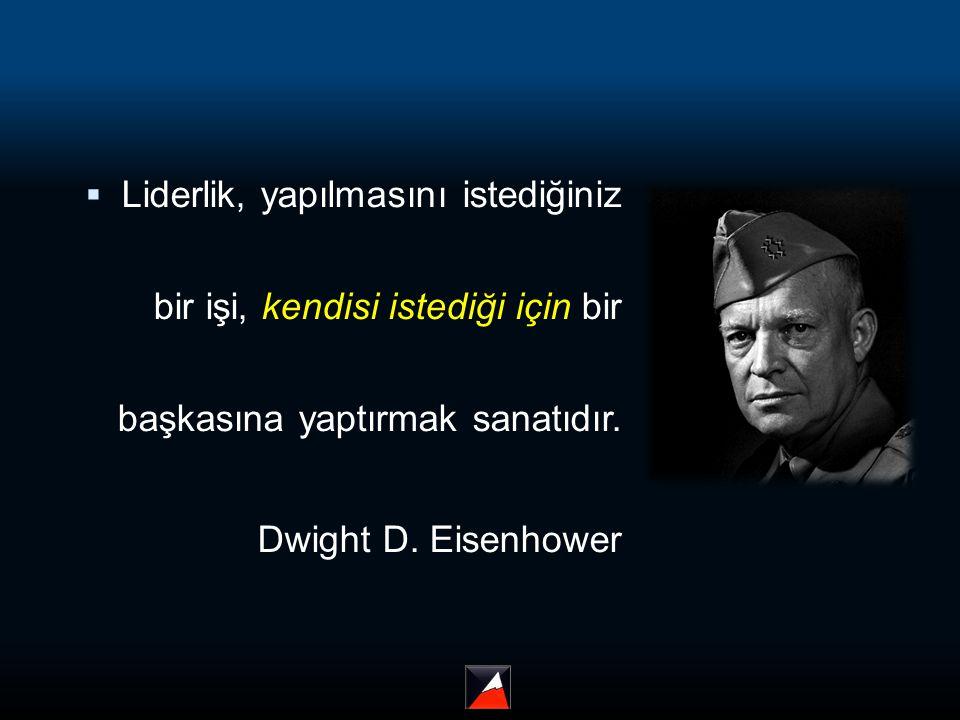  Liderlik, yapılmasını istediğiniz bir işi, kendisi istediği için bir başkasına yaptırmak sanatıdır. Dwight D. Eisenhower