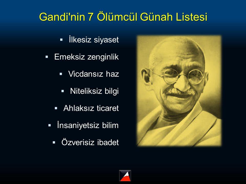 Gandi'nin 7 Ölümcül Günah Listesi  İlkesiz siyaset  Emeksiz zenginlik  Vicdansız haz  Niteliksiz bilgi  Ahlaksız ticaret  İnsaniyetsiz bilim  Ö