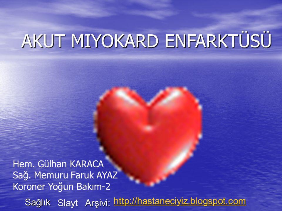 AKUT MIYOKARD ENFARKTÜSÜ Hem. Gülhan KARACA Sağ. Memuru Faruk AYAZ Koroner Yoğun Bakım-2 Sağlık Slayt Arşivi: http://hastaneciyiz.blogspot.com