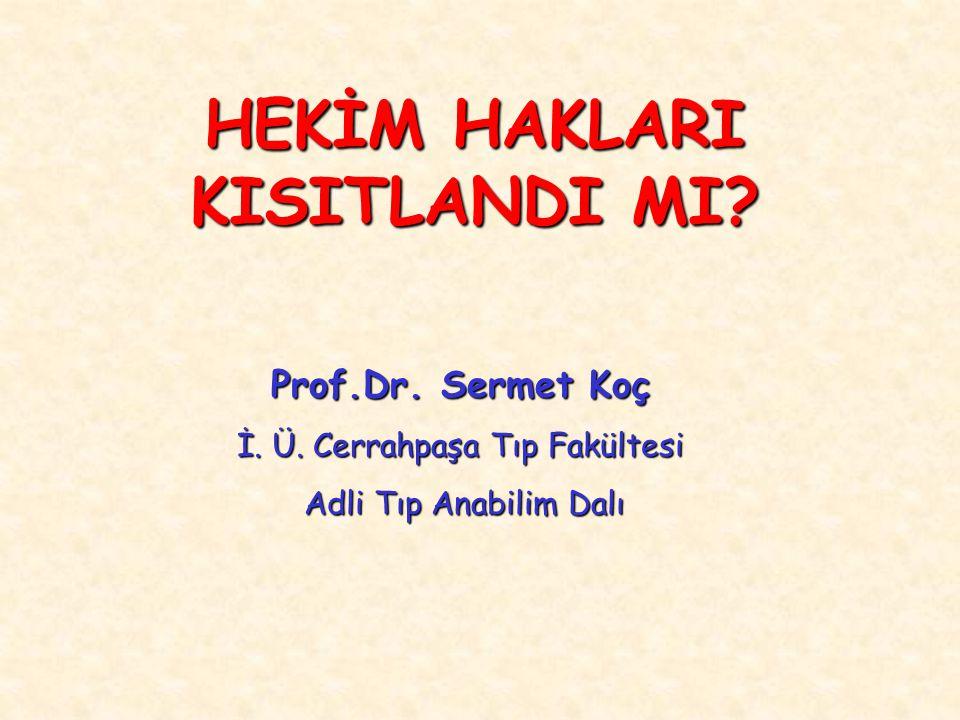 HEKİM HAKLARI KISITLANDI MI? Prof.Dr. Sermet Koç İ. Ü. Cerrahpaşa Tıp Fakültesi Adli Tıp Anabilim Dalı Adli Tıp Anabilim Dalı