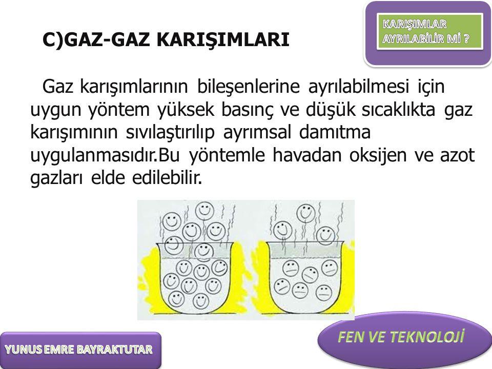 C)GAZ-GAZ KARIŞIMLARI Gaz karışımlarının bileşenlerine ayrılabilmesi için uygun yöntem yüksek basınç ve düşük sıcaklıkta gaz karışımının sıvılaştırılı