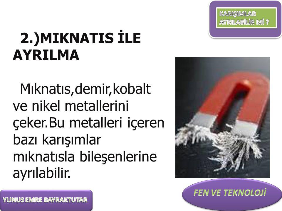 2.)MIKNATIS İLE AYRILMA Mıknatıs,demir,kobalt ve nikel metallerini çeker.Bu metalleri içeren bazı karışımlar mıknatısla bileşenlerine ayrılabilir.